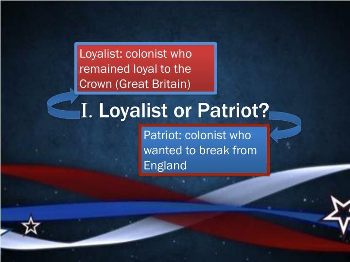Loyalist: colonist who remained loyal to the Crown (Great Britain)