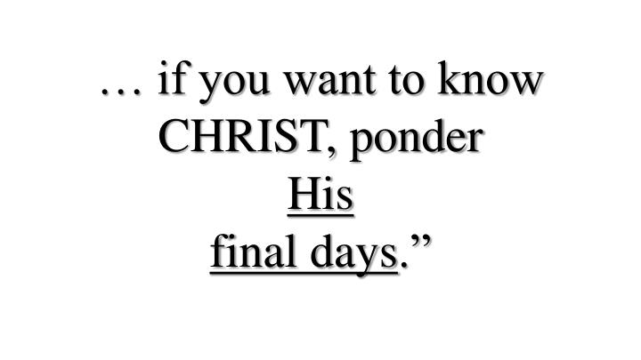 If you want to know christ ponder his final days
