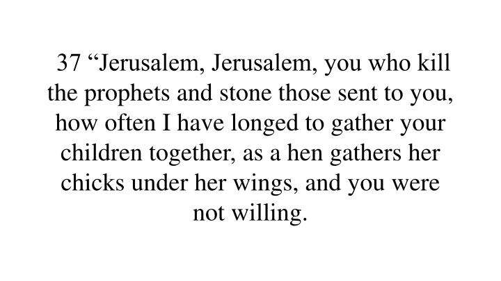 "37 ""Jerusalem, Jerusalem, you who kill the prophets and stone those sent to you, how often I have longed to gather your children together, as a hen gathers her chicks under her wings, and you were not willing."