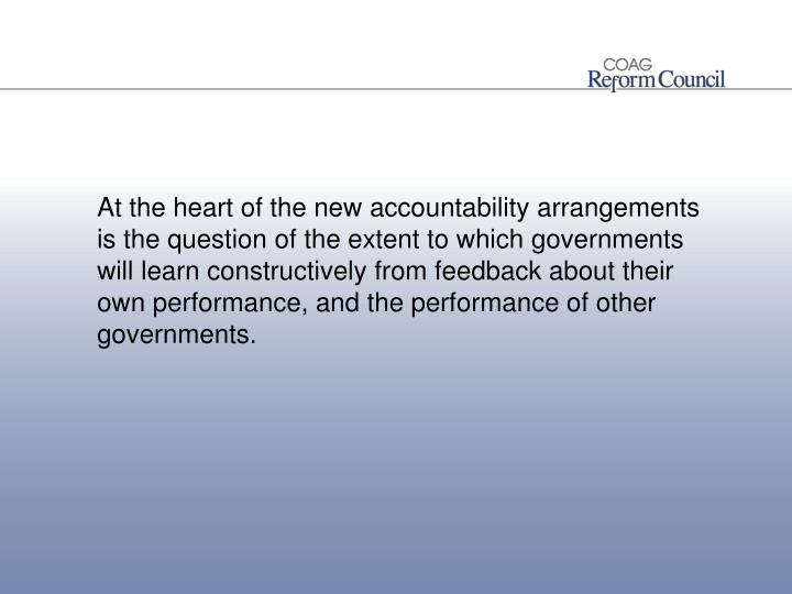 At the heart of the new accountability arrangements is the question of the extent to which governments will learn constructively from feedback about their own performance, and the performance of other governments.
