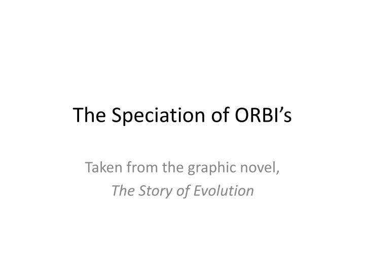 The Speciation of ORBI's