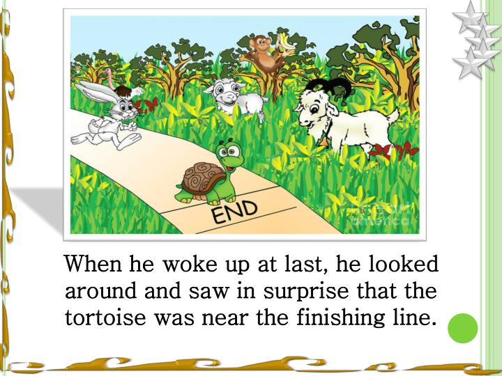 When he woke up at last, he looked around and saw in surprise that the tortoise was near the finishing line.