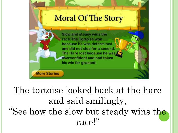 The tortoise looked back at the hare and said smilingly,