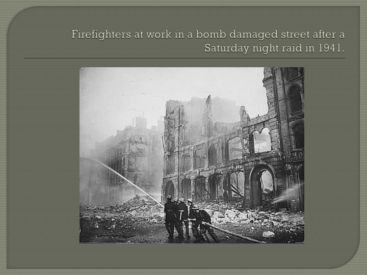 Firefighters at work in a bomb damaged street after a Saturday night raid in 1941.