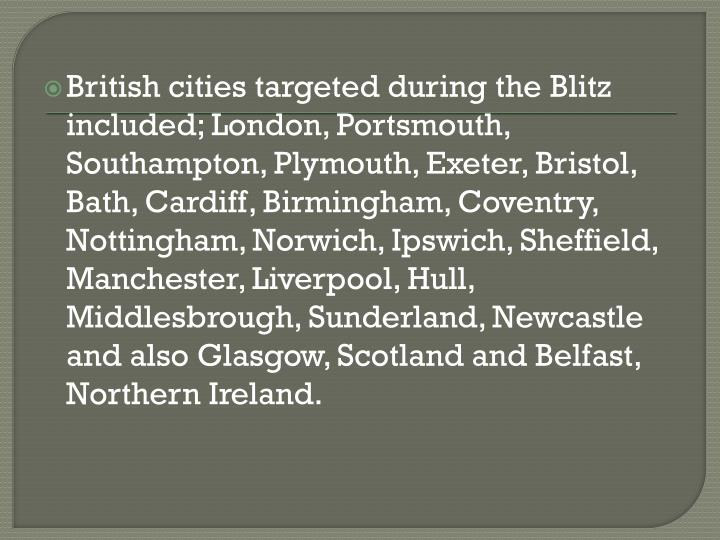 British cities targeted during the Blitz included; London, Portsmouth, Southampton, Plymouth, Exeter, Bristol, Bath, Cardiff, Birmingham, Coventry, Nottingham, Norwich, Ipswich, Sheffield, Manchester, Liverpool, Hull,