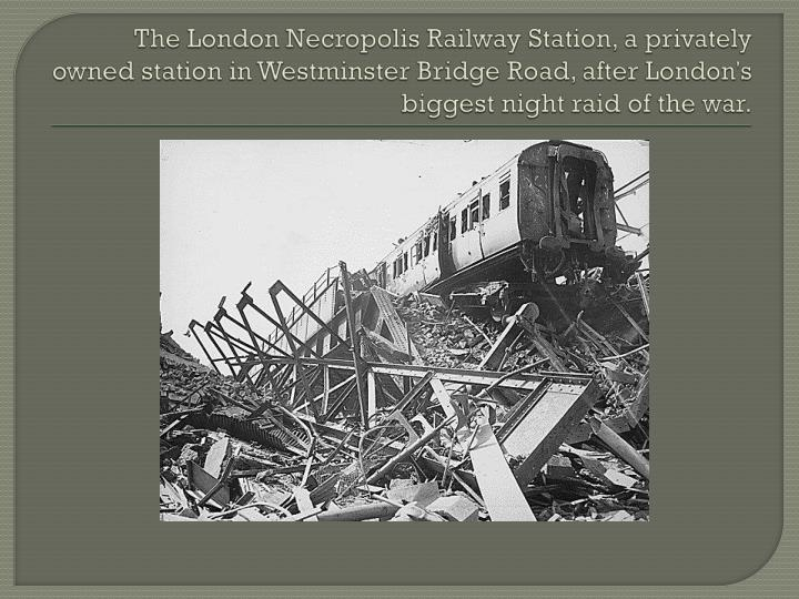The London Necropolis Railway Station, a privately owned station in Westminster Bridge Road, after London's biggest night raid of the war.