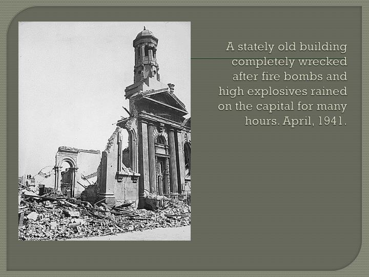 A stately old building completely wrecked after fire bombs and high explosives rained on the capital for many hours. April, 1941.