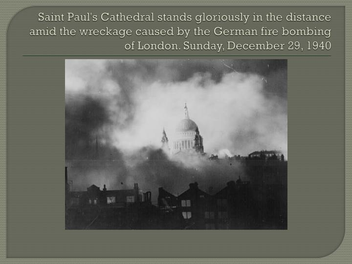 Saint Paul's Cathedral stands gloriously in the distance amid the wreckage caused by the German fire bombing of London. Sunday, December 29, 1940