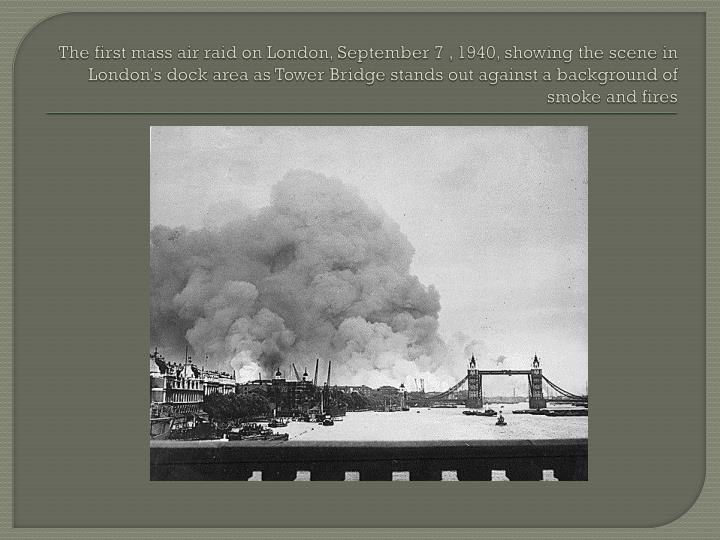 The first mass air raid on London, September 7 , 1940, showing the scene in London's dock area as Tower Bridge stands out against a background of smoke and fires