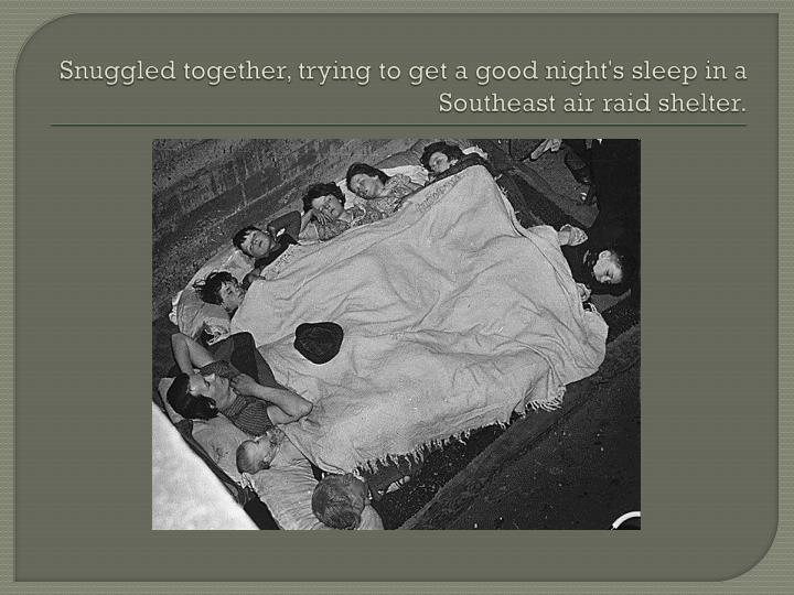 Snuggled together, trying to get a good night's sleep in a Southeast air raid shelter.