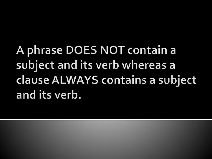 A phrase DOES NOT contain a subject and its verb whereas a clause ALWAYS contains a subject and its verb.