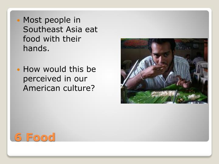 Most people in Southeast Asia eat food with their hands.