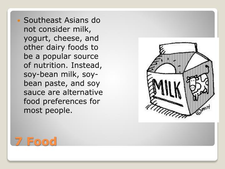 Southeast Asians do not consider milk, yogurt, cheese, and other dairy foods to be a popular source of nutrition. Instead, soy-bean milk, soy-bean paste, and soy sauce are alternative food preferences for most