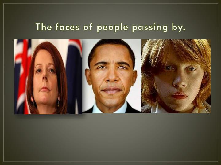 The faces of people passing by.