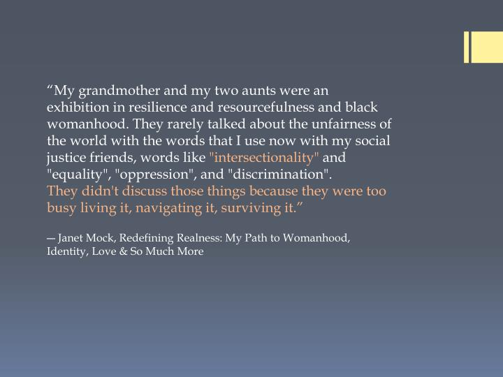"""My grandmother and my two aunts were an exhibition in resilience and resourcefulness and black womanhood. They rarely talked about the unfairness of the world with the words that I use now with my social justice friends, words like"