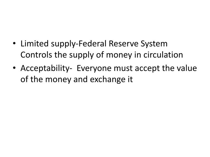 Limited supply-Federal Reserve System Controls the supply of money in circulation