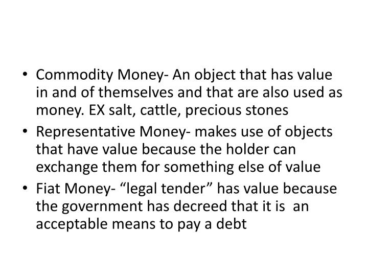 Commodity Money- An object that has value in and of themselves and that are also used as money. EX salt, cattle, precious stones