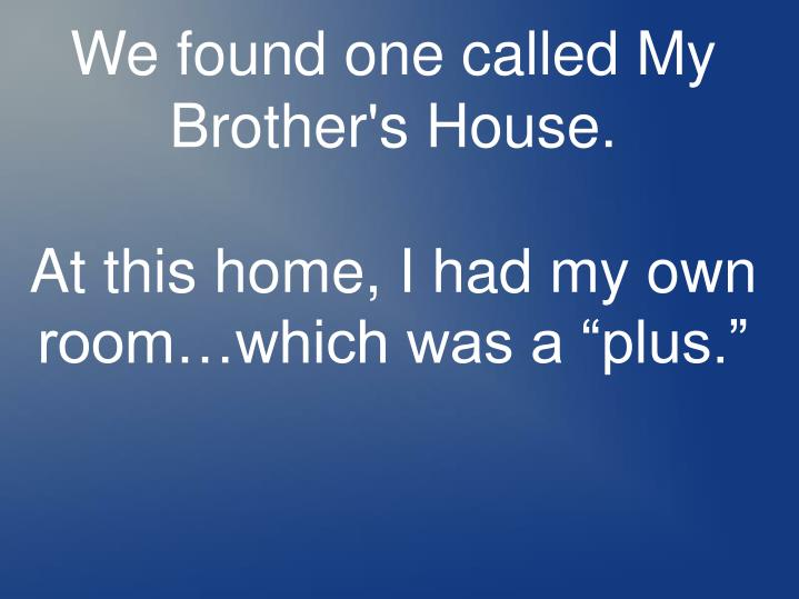 We found one called My Brother's House.