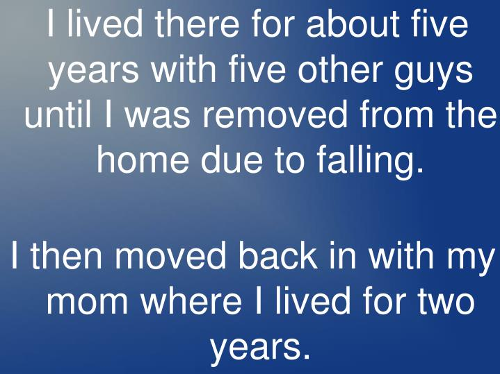 I lived there for about five years with five other guys until I was removed from the home due to falling.