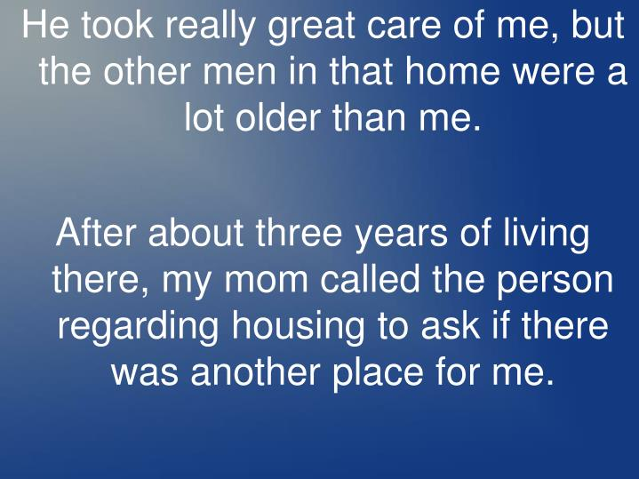 He took really great care of me, but the other men in that home were a lot older than me.