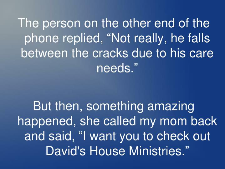 """The person on the other end of the phone replied, """"Not really, he falls between the cracks due to his care"""