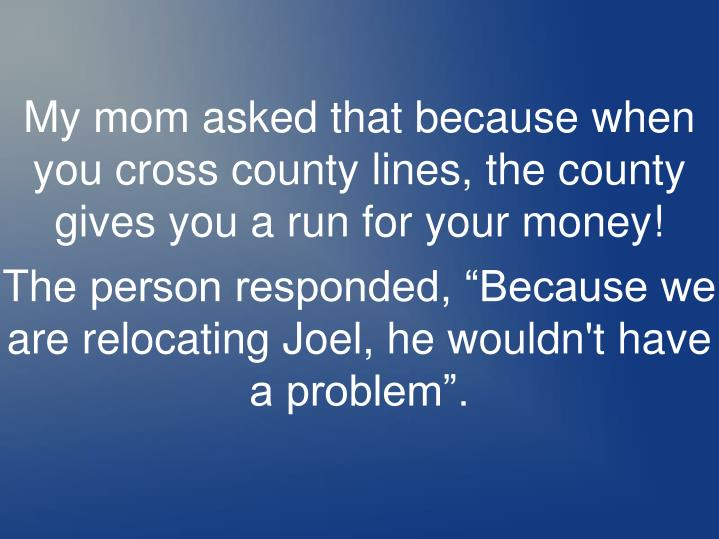 My mom asked that because when you cross county