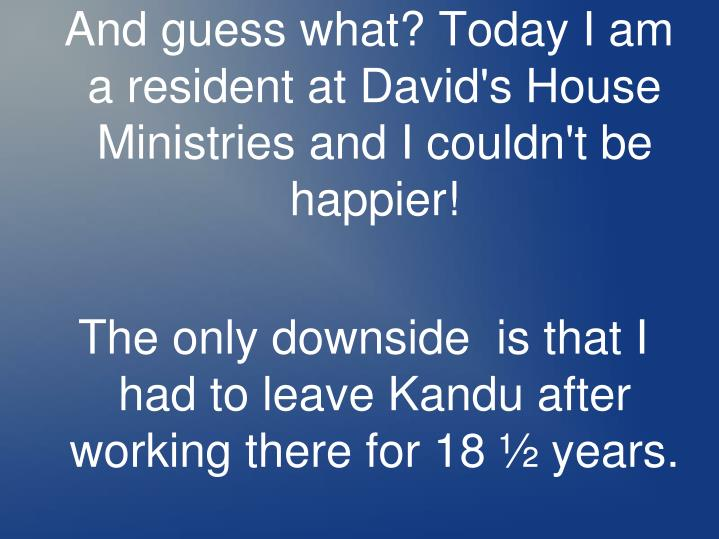 And guess what? Today I am a resident at David's House Ministries and I couldn't be happier!