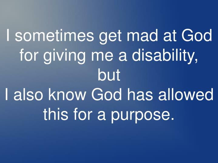 I sometimes get mad at God for giving me a disability,