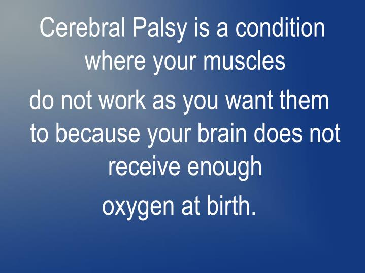 Cerebral Palsy is a condition where your muscles