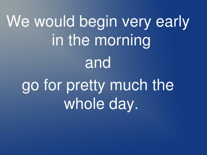 We would begin very early in the morning