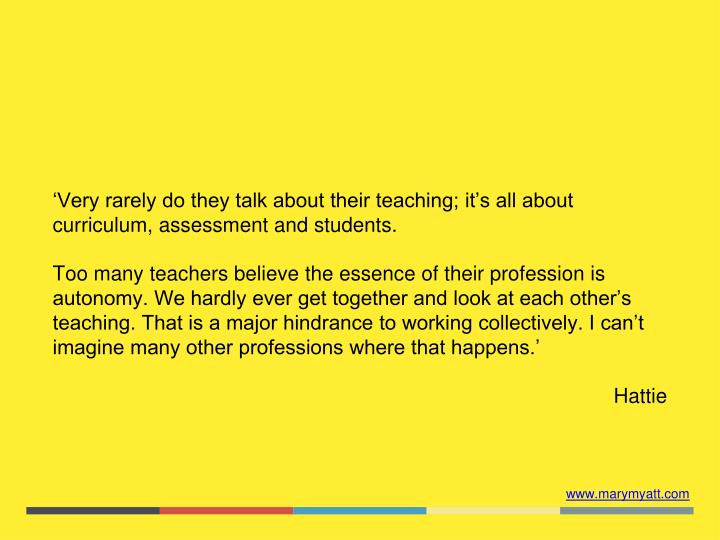 'Very rarely do they talk about their teaching; it's all about curriculum, assessment and students.