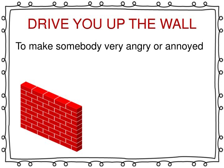 DRIVE YOU UP THE WALL