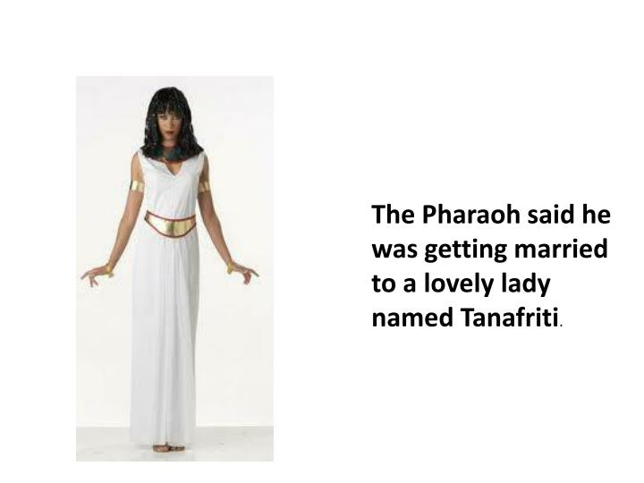The Pharaoh said he was getting married to a lovely lady named Tanafriti
