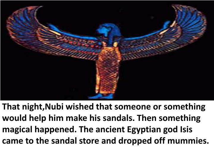 That night,Nubi wished that someone or something would help him make his sandals. Then something magical happened. The ancient Egyptian god Isis came to the sandal store and dropped off mummies.