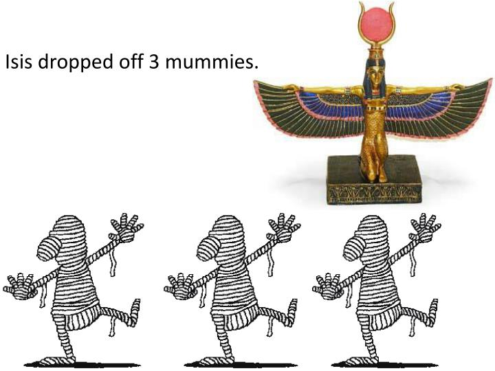 Isis dropped off 3 mummies.
