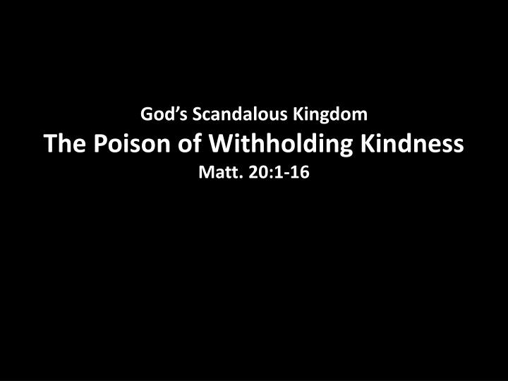 god s scandalous kingdom the poison of withholding kindness matt 20 1 16