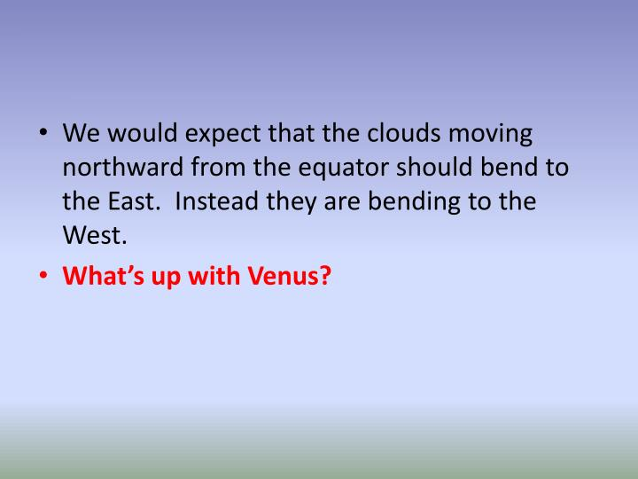 We would expect that the clouds moving northward from the equator should bend to the East.  Instead they are bending to the West.