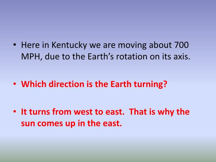 Here in Kentucky we are moving about 700  MPH, due to the Earth's rotation on its axis.