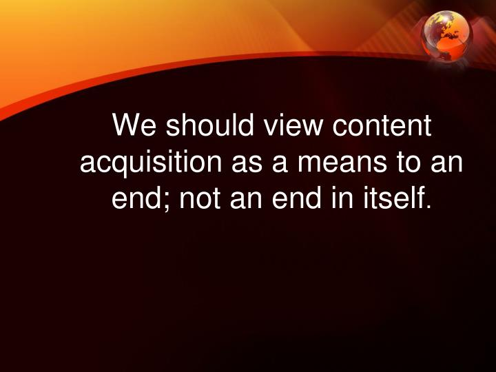 We should view content acquisition as a means to an end; not an end in itself