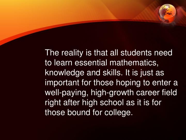 The reality is that all students need to learn essential mathematics, knowledge and skills. It is just as important for those hoping to enter a well-paying, high-growth career field right after high school as it is for those bound for college.