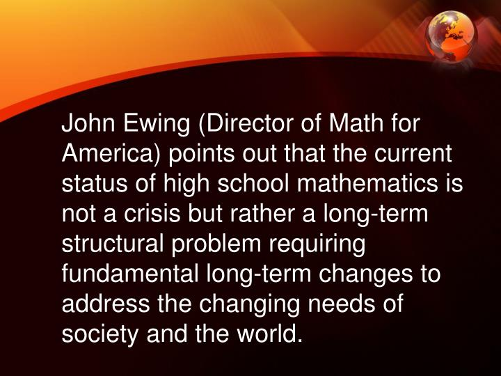 John Ewing (Director of Math for America) points out that the current status of high school mathematics is not a crisis but rather a long-term structural problem requiring fundamental long-term changes to address the changing needs of society and the world.