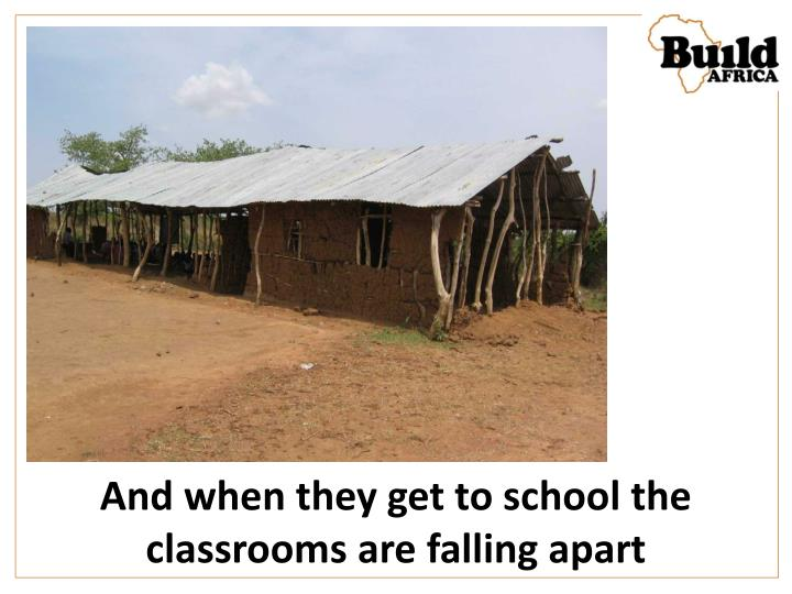 And when they get to school the classrooms are falling apart
