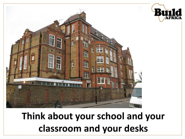 Think about your school and your classroom and your desks