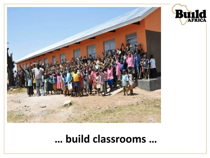 … build classrooms …