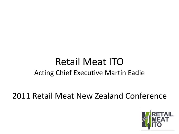 Retai l meat ito acting chief executive martin eadie 2011 retail meat new zealand conference