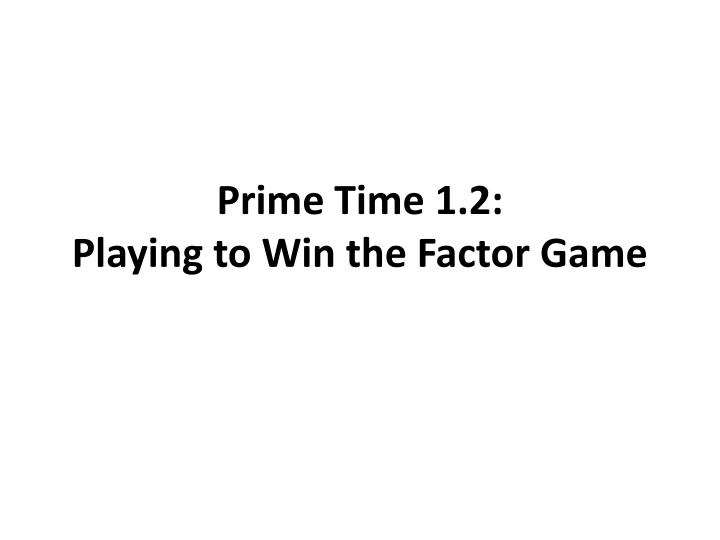 Prime time 1 2 playing to win the factor game