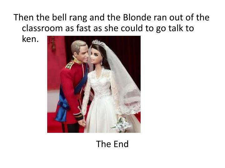 Then the bell rang and the Blonde ran out of the classroom as fast as she could to go talk to ken