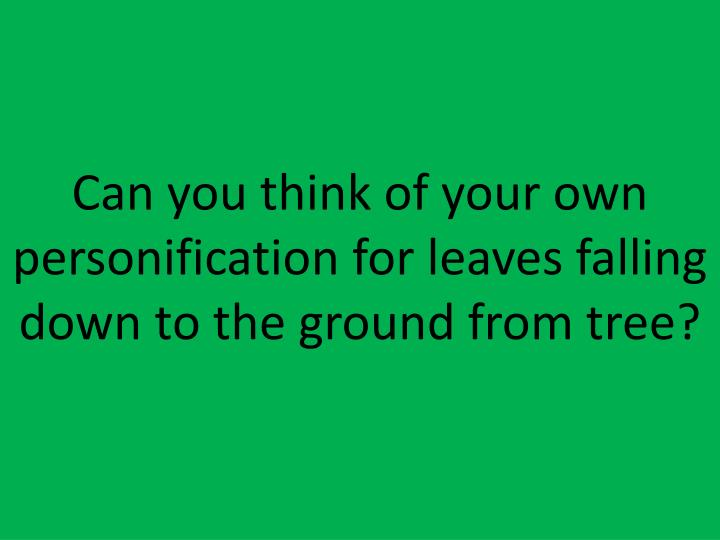 Can you think of your own personification for leaves falling down to the ground from tree?