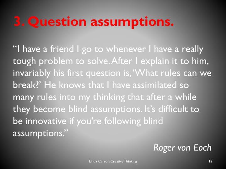 3. Question assumptions.
