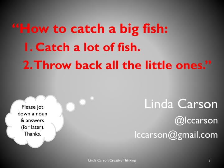 """How to catch a big fish:"